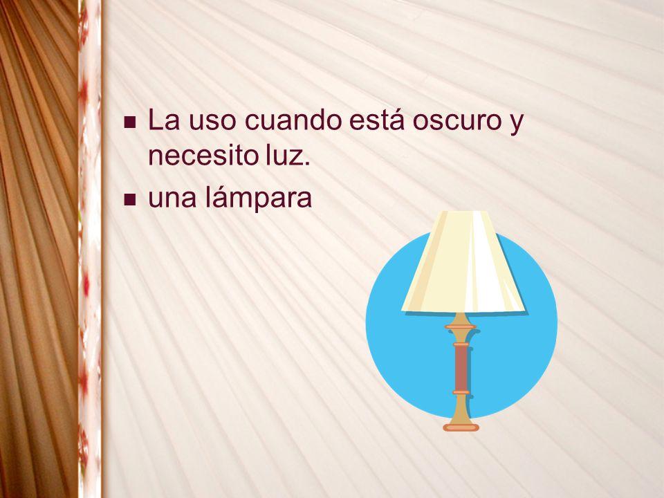 La uso cuando está oscuro y necesito luz.