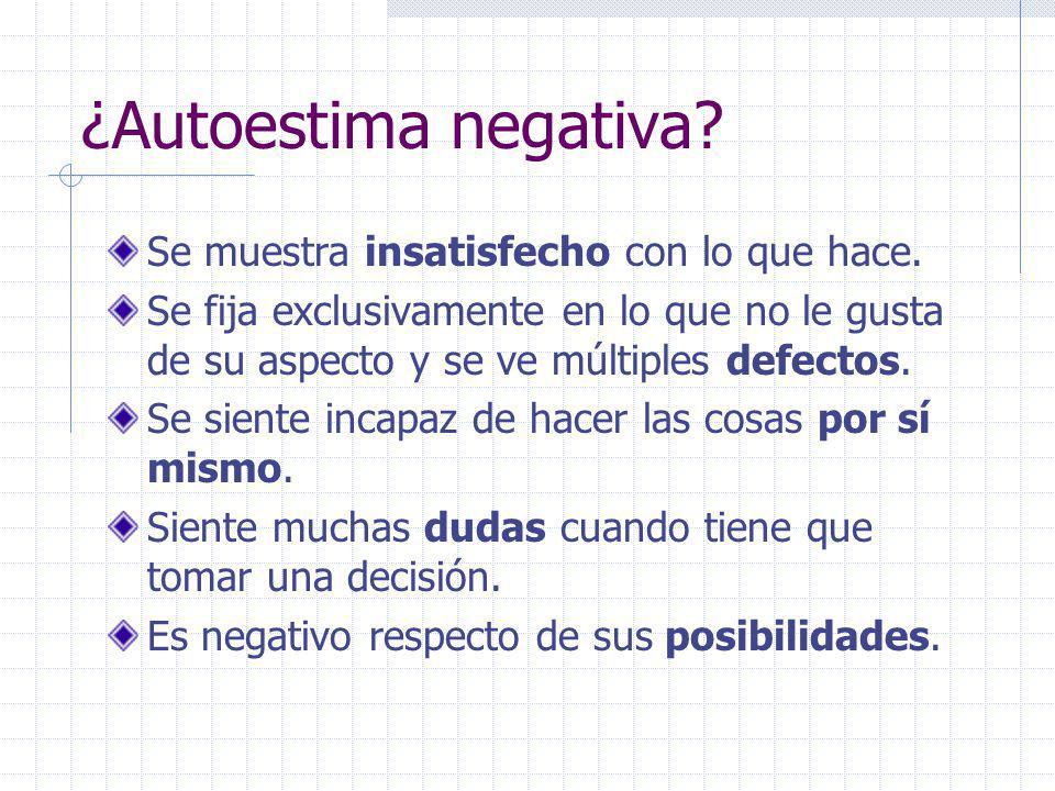 ¿Autoestima negativa Se muestra insatisfecho con lo que hace.