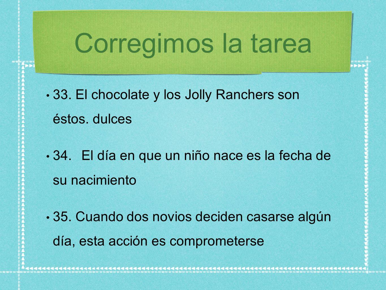 Corregimos la tarea33. El chocolate y los Jolly Ranchers son éstos. dulces. 34. El día en que un niño nace es la fecha de su nacimiento.
