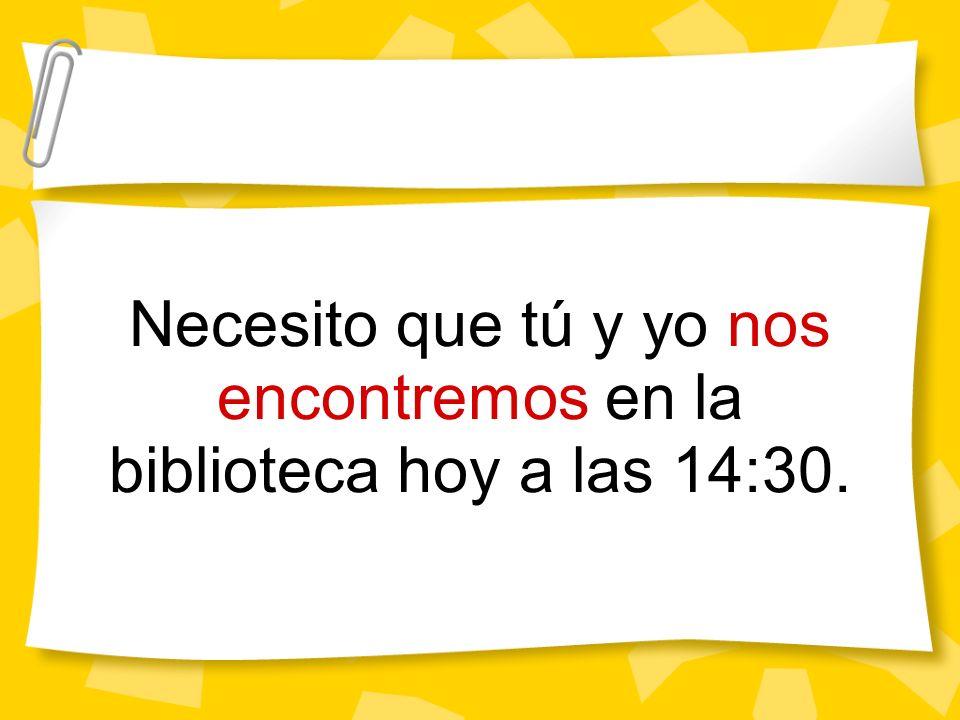 Necesito que tú y yo nos encontremos en la biblioteca hoy a las 14:30.