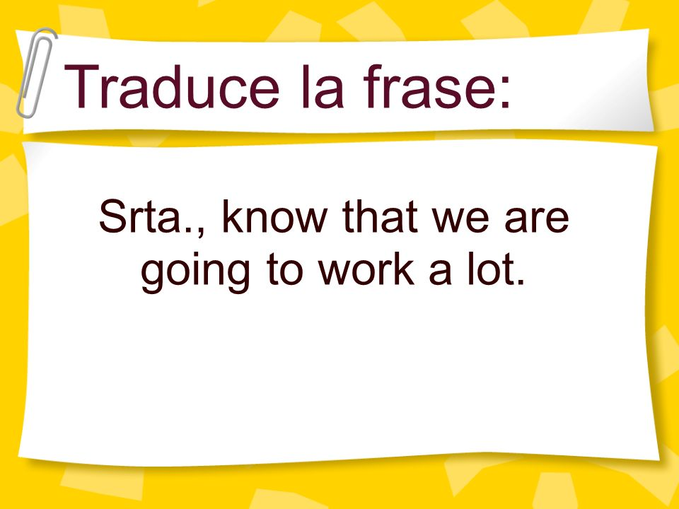 Srta., know that we are going to work a lot.