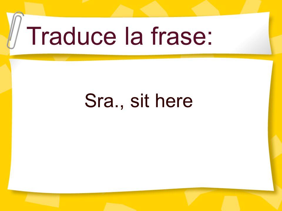 Traduce la frase: Sra., sit here