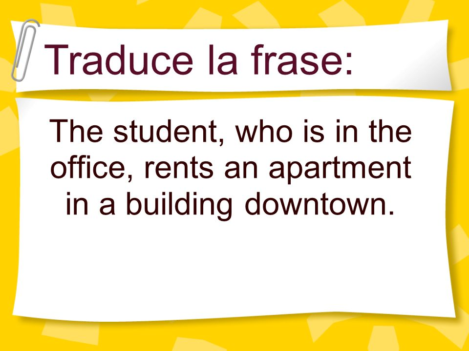 Traduce la frase: The student, who is in the office, rents an apartment in a building downtown.