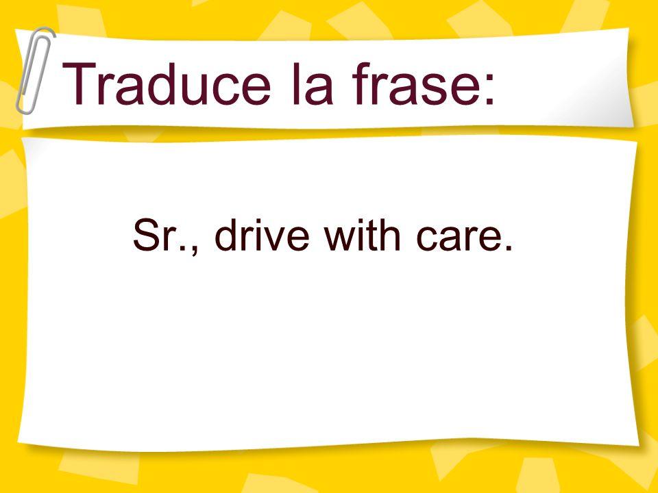 Traduce la frase: Sr., drive with care.