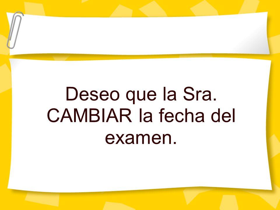 Deseo que la Sra. CAMBIAR la fecha del examen.