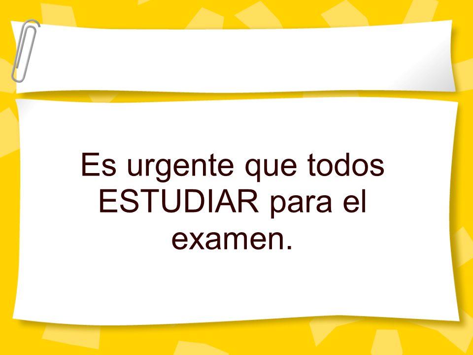 Es urgente que todos ESTUDIAR para el examen.