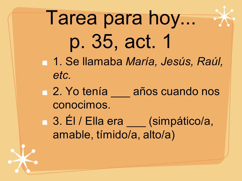 Tarea para hoy... p. 35, act. 1 1. Se llamaba María, Jesús, Raúl, etc.