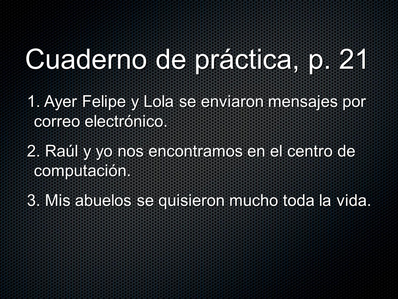 Cuaderno de práctica, p. 21 1. Ayer Felipe y Lola se enviaron mensajes por correo electrónico.