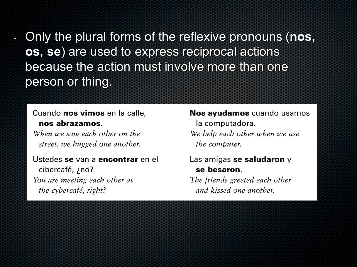 Only the plural forms of the reflexive pronouns (nos, os, se) are used to express reciprocal actions because the action must involve more than one person or thing.