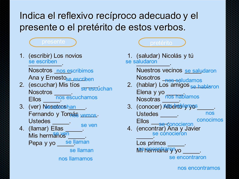 Indica el reflexivo recíproco adecuado y el presente o el pretérito de estos verbos.