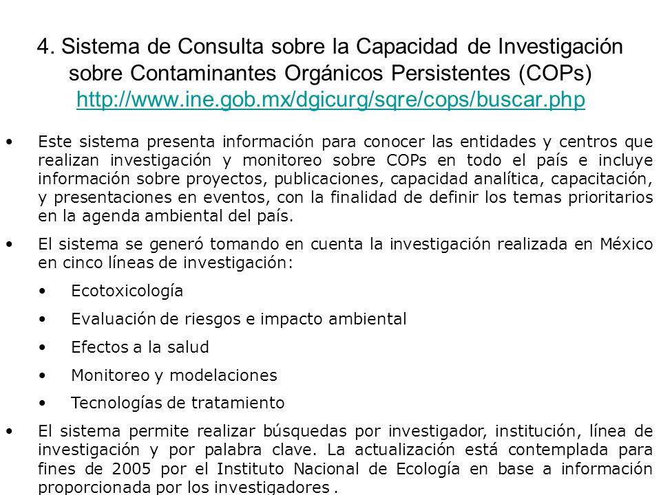 4. Sistema de Consulta sobre la Capacidad de Investigación sobre Contaminantes Orgánicos Persistentes (COPs) http://www.ine.gob.mx/dgicurg/sqre/cops/buscar.php