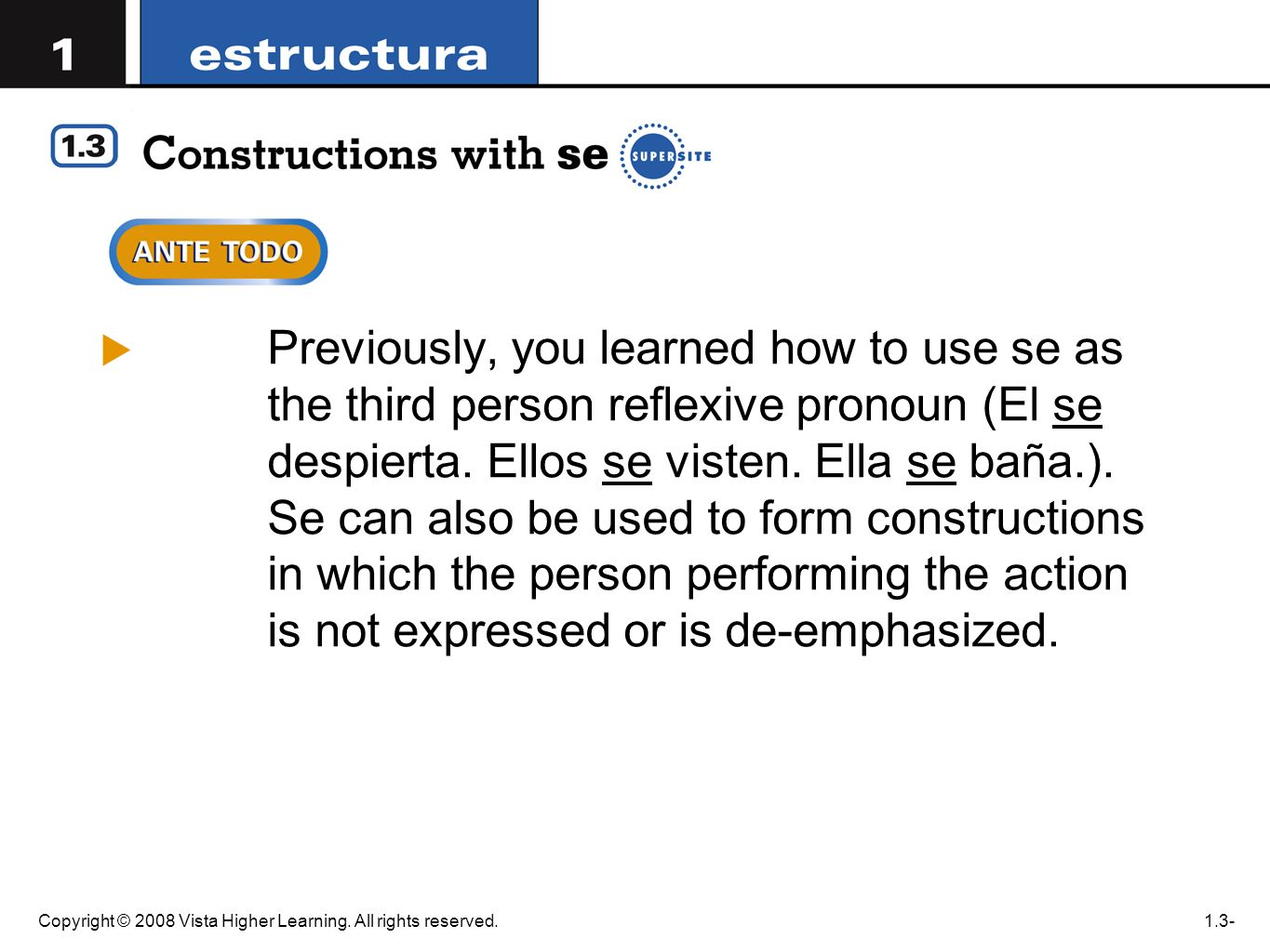 Previously, you learned how to use se as the third person reflexive pronoun (El se despierta. Ellos se visten. Ella se baña.). Se can also be used to form constructions in which the person performing the action is not expressed or is de-emphasized.
