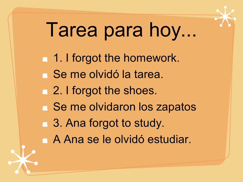 Tarea para hoy... 1. I forgot the homework. Se me olvidó la tarea.
