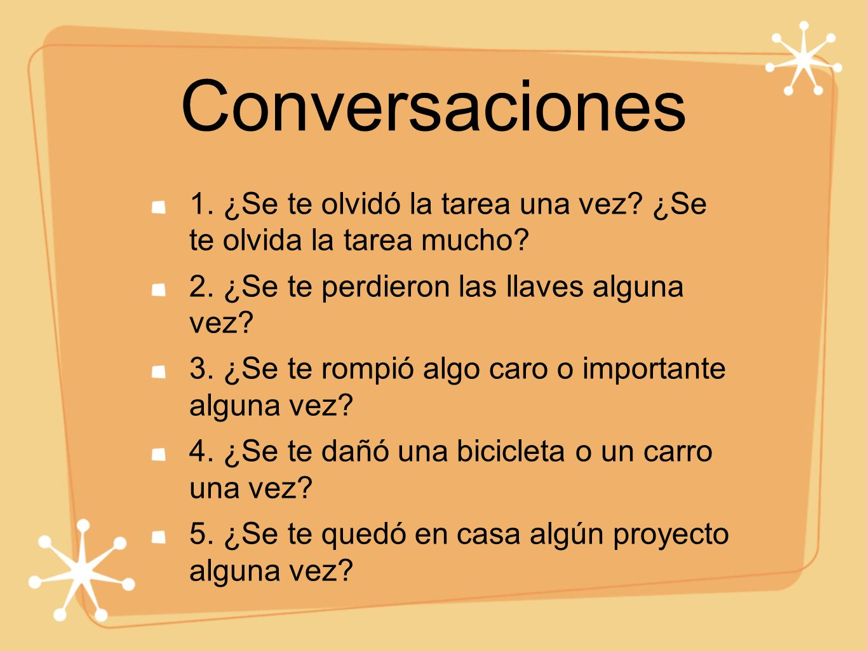 Conversaciones 1. ¿Se te olvidó la tarea una vez ¿Se te olvida la tarea mucho 2. ¿Se te perdieron las llaves alguna vez
