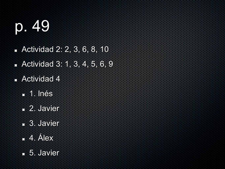 p. 49 Actividad 2: 2, 3, 6, 8, 10 Actividad 3: 1, 3, 4, 5, 6, 9