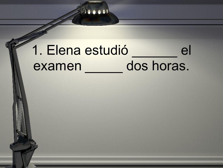 1. Elena estudió ______ el examen _____ dos horas.