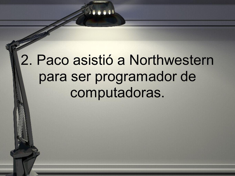 2. Paco asistió a Northwestern para ser programador de computadoras.