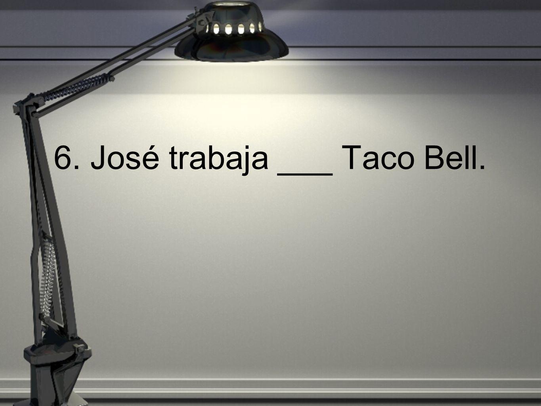6. José trabaja ___ Taco Bell.