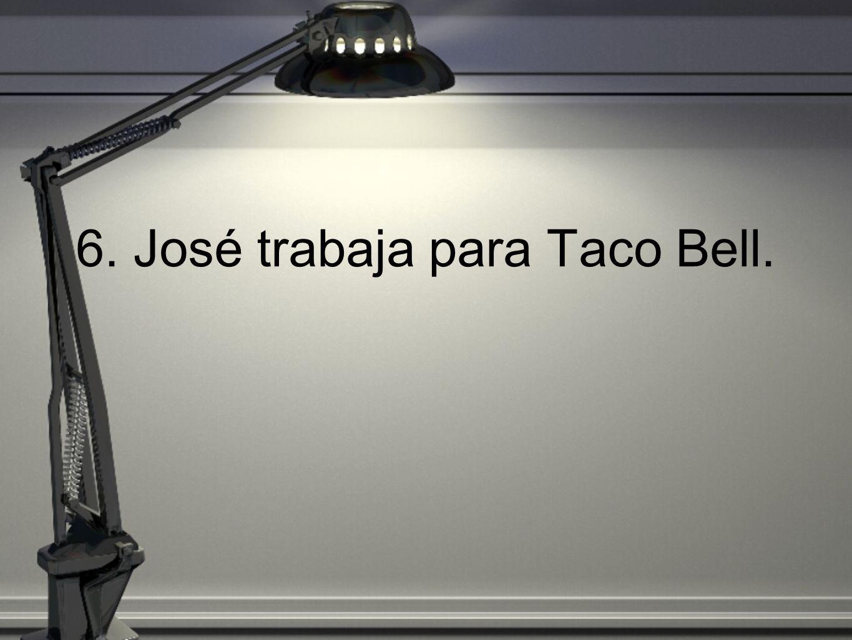6. José trabaja para Taco Bell.