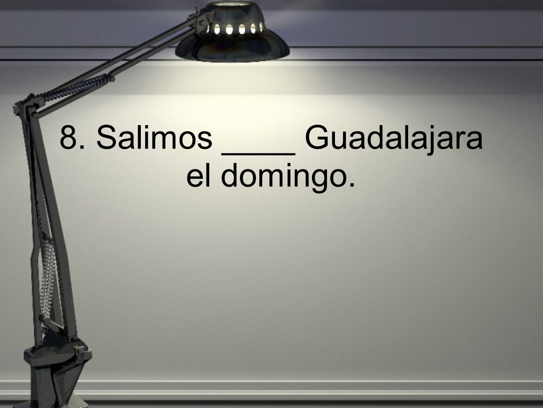 8. Salimos ____ Guadalajara el domingo.