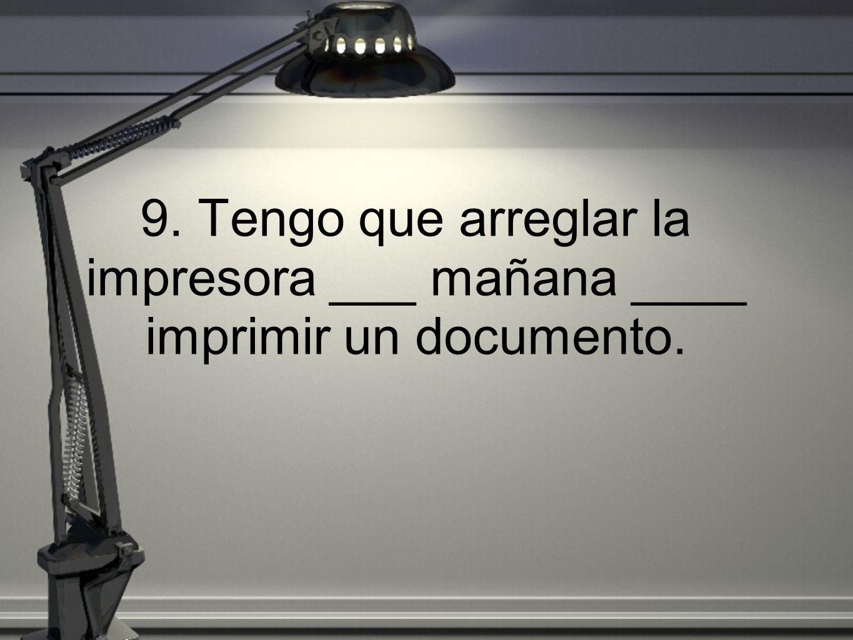 9. Tengo que arreglar la impresora ___ mañana ____ imprimir un documento.