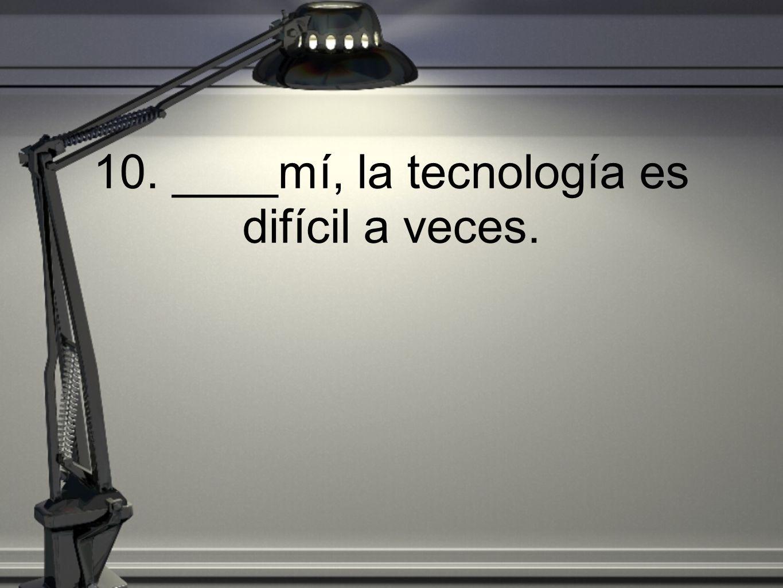 10. ____mí, la tecnología es difícil a veces.