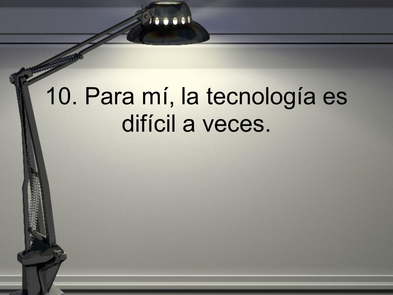 10. Para mí, la tecnología es difícil a veces.
