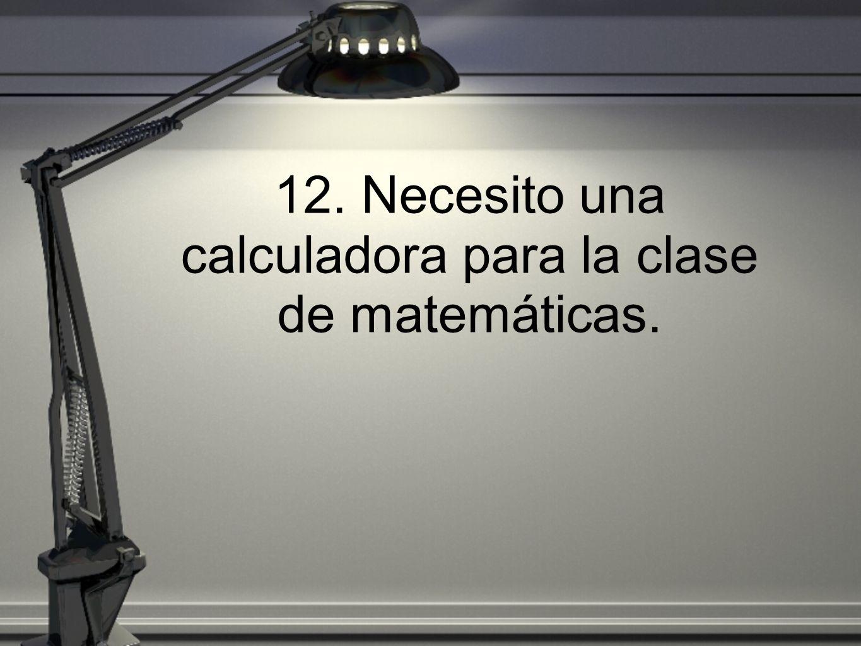 12. Necesito una calculadora para la clase de matemáticas.