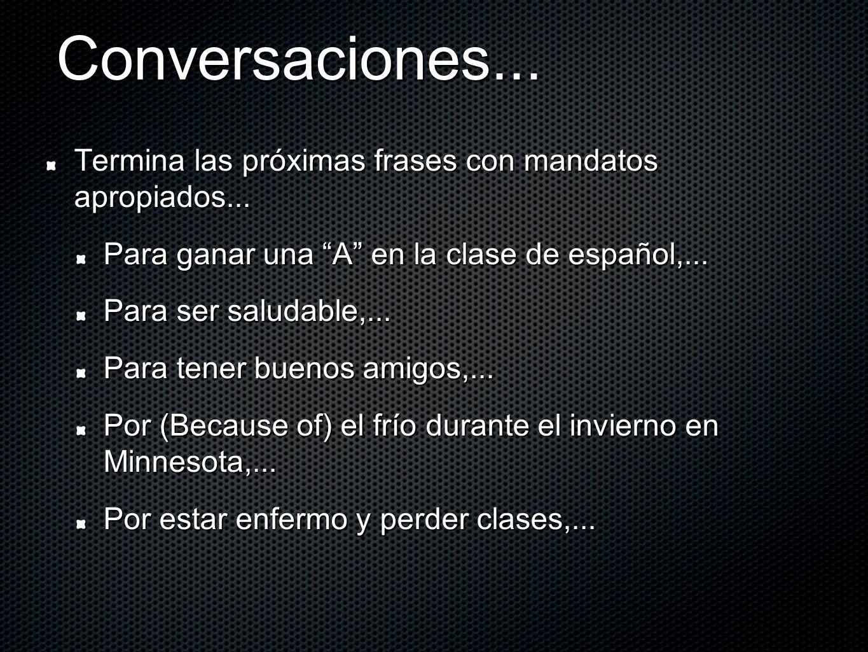 Conversaciones... Termina las próximas frases con mandatos apropiados... Para ganar una A en la clase de español,...