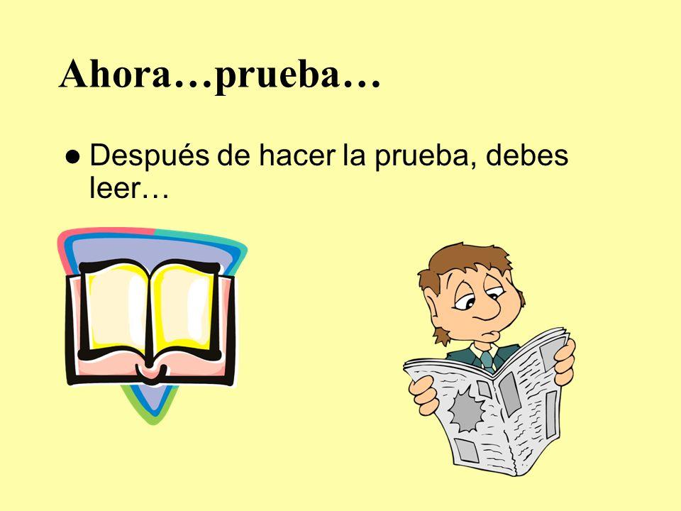 Ahora…prueba… Después de hacer la prueba, debes leer…