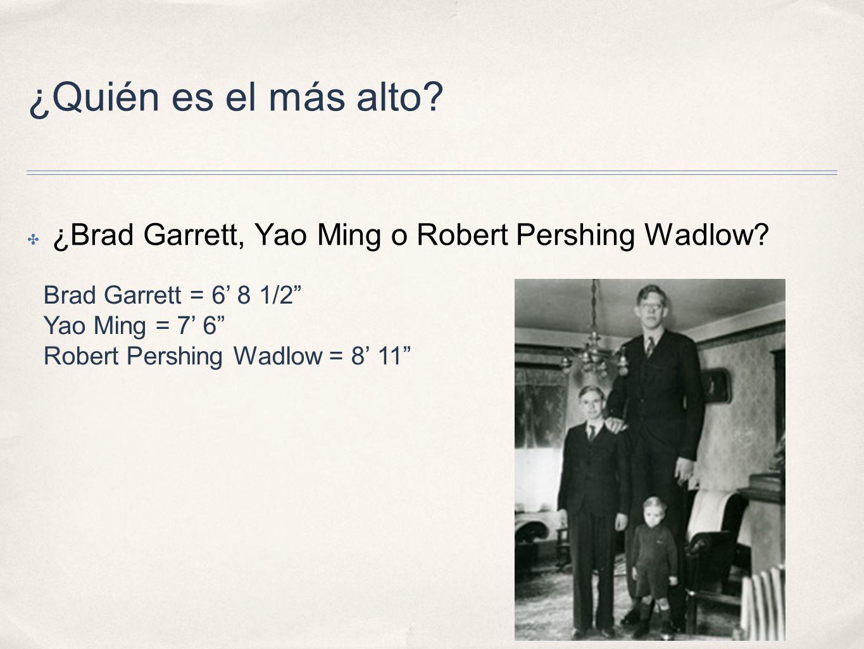¿Quién es el más alto ¿Brad Garrett, Yao Ming o Robert Pershing Wadlow Brad Garrett = 6' 8 1/2 Yao Ming = 7' 6