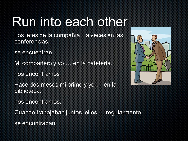 Run into each otherLos jefes de la compañía…a veces en las conferencias. se encuentran. Mi compañero y yo … en la cafetería.