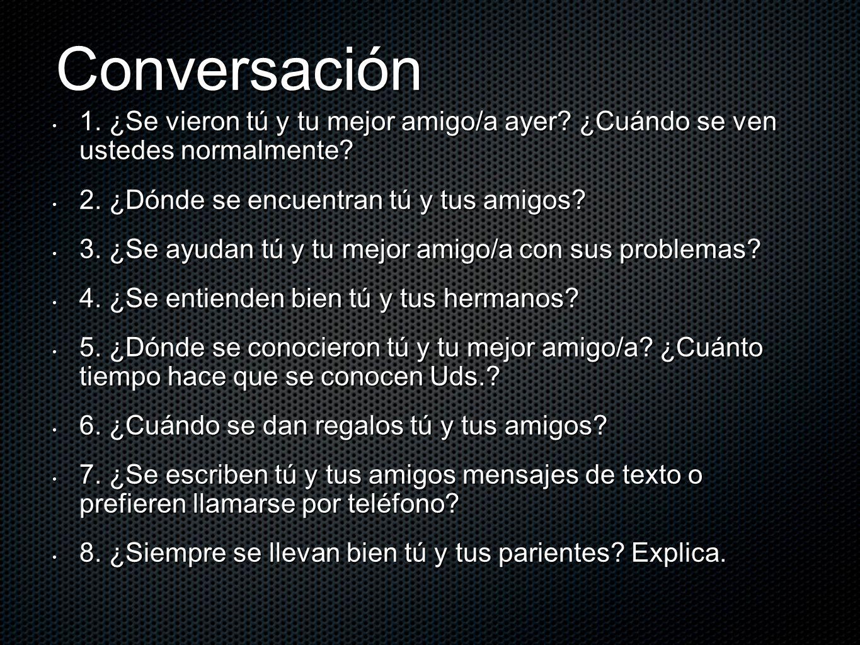 Conversación 1. ¿Se vieron tú y tu mejor amigo/a ayer ¿Cuándo se ven ustedes normalmente 2. ¿Dónde se encuentran tú y tus amigos