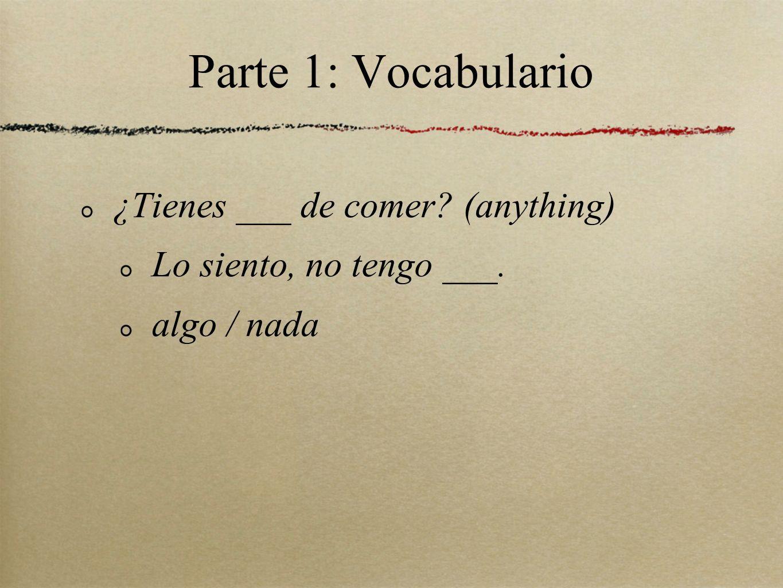 Parte 1: Vocabulario ¿Tienes ___ de comer (anything)