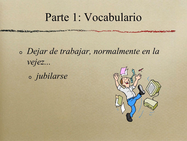 Parte 1: Vocabulario Dejar de trabajar, normalmente en la vejez...