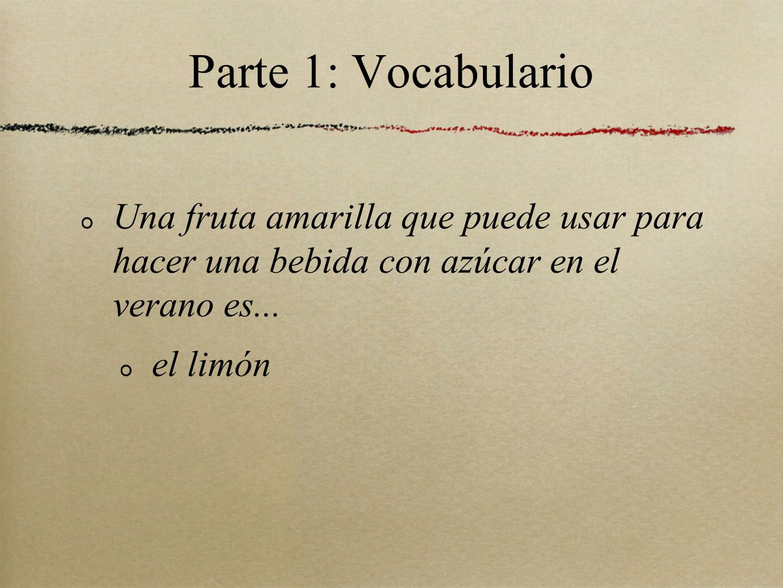 Parte 1: Vocabulario Una fruta amarilla que puede usar para hacer una bebida con azúcar en el verano es...