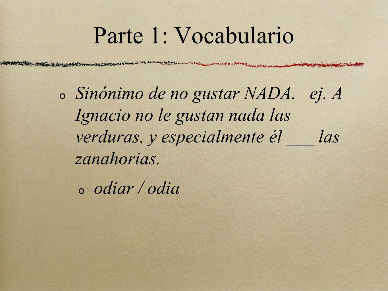 Parte 1: Vocabulario Sinónimo de no gustar NADA. ej. A Ignacio no le gustan nada las verduras, y especialmente él ___ las zanahorias.