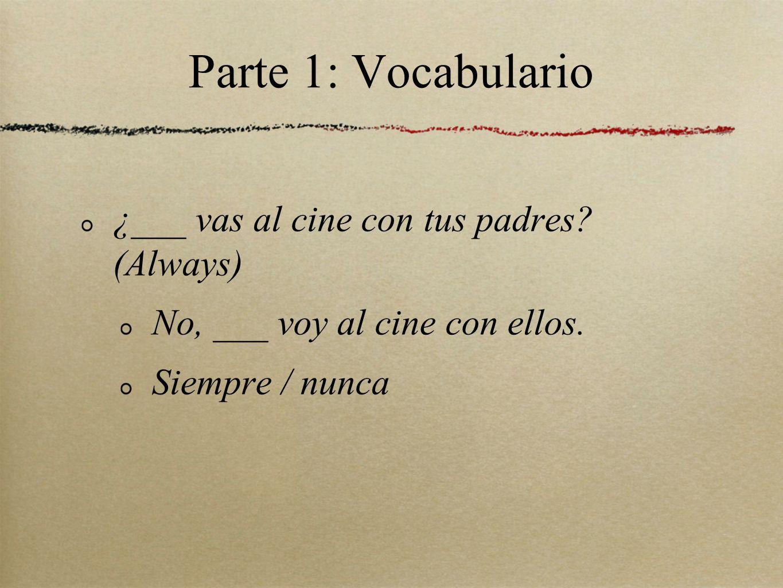 Parte 1: Vocabulario ¿___ vas al cine con tus padres (Always)