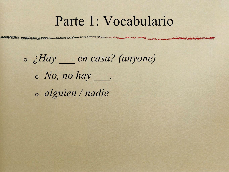 Parte 1: Vocabulario ¿Hay ___ en casa (anyone) No, no hay ___.