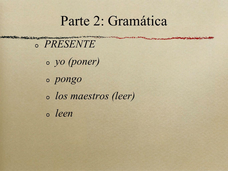 Parte 2: Gramática PRESENTE yo (poner) pongo los maestros (leer) leen