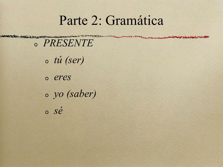 Parte 2: Gramática PRESENTE tú (ser) eres yo (saber) sé