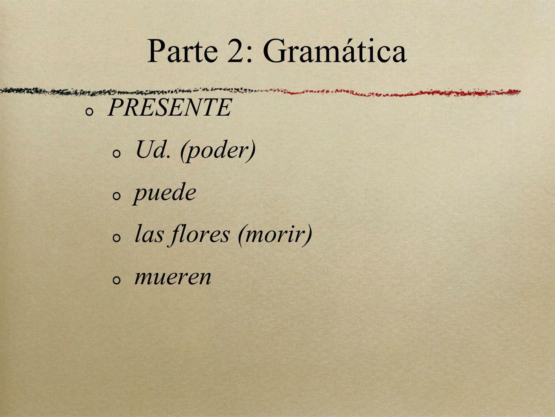 Parte 2: Gramática PRESENTE Ud. (poder) puede las flores (morir)