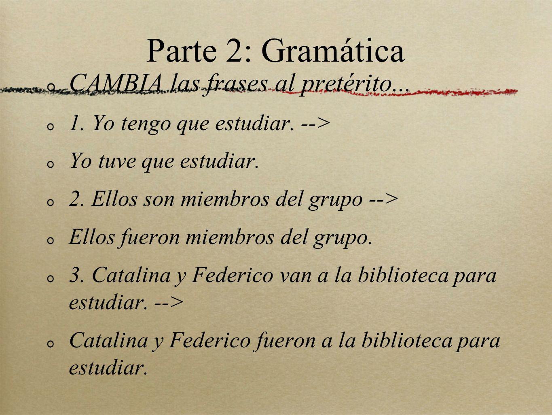 Parte 2: Gramática CAMBIA las frases al pretérito...