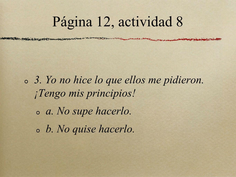 Página 12, actividad 8 3. Yo no hice lo que ellos me pidieron. ¡Tengo mis principios! a. No supe hacerlo.