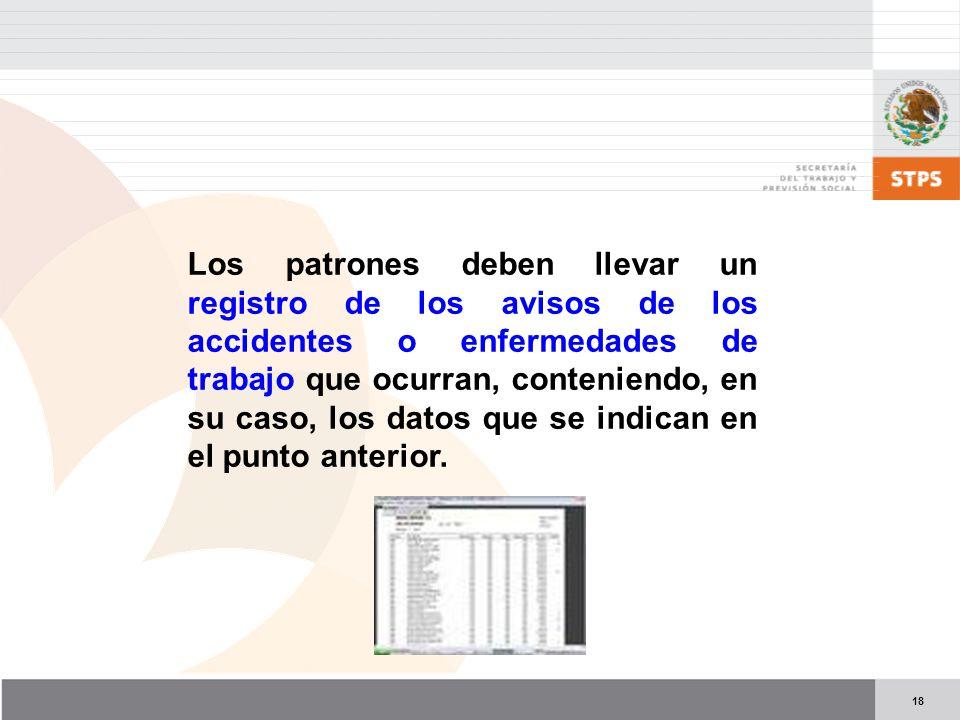 Los patrones deben llevar un registro de los avisos de los accidentes o enfermedades de trabajo que ocurran, conteniendo, en su caso, los datos que se indican en el punto anterior.