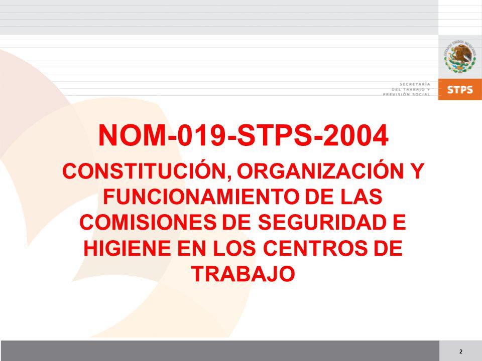 NOM-019-STPS-2004 CONSTITUCIÓN, ORGANIZACIÓN Y FUNCIONAMIENTO DE LAS COMISIONES DE SEGURIDAD E HIGIENE EN LOS CENTROS DE TRABAJO.