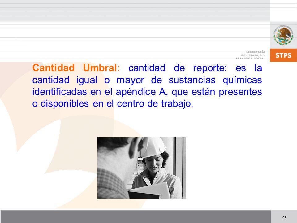 Cantidad Umbral: cantidad de reporte: es la cantidad igual o mayor de sustancias químicas identificadas en el apéndice A, que están presentes o disponibles en el centro de trabajo.