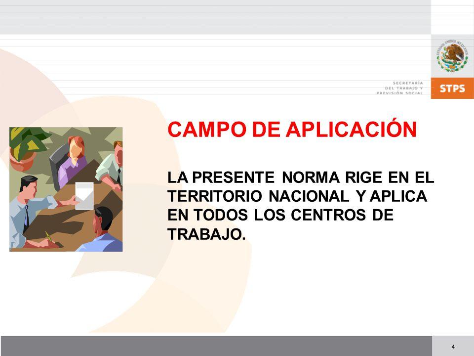 CAMPO DE APLICACIÓN LA PRESENTE NORMA RIGE EN EL TERRITORIO NACIONAL Y APLICA EN TODOS LOS CENTROS DE TRABAJO.