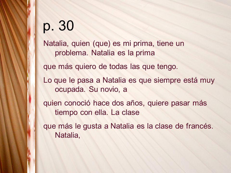p. 30 Natalia, quien (que) es mi prima, tiene un problema. Natalia es la prima. que más quiero de todas las que tengo.
