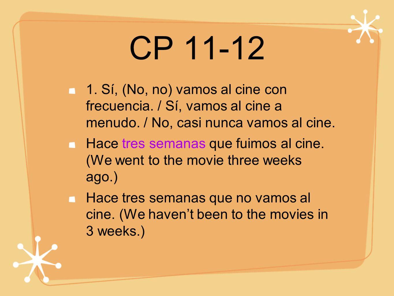 CP 11-12 1. Sí, (No, no) vamos al cine con frecuencia. / Sí, vamos al cine a menudo. / No, casi nunca vamos al cine.